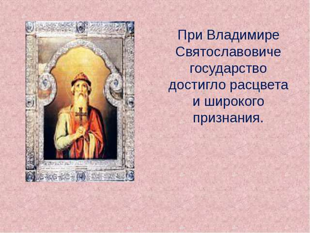 При Владимире Святославовиче государство достигло расцвета и широкого призна...