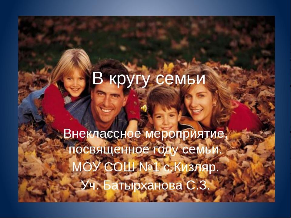 В кругу семьи Внеклассное мероприятие, посвященное году семьи. МОУ СОШ №1 с.К...