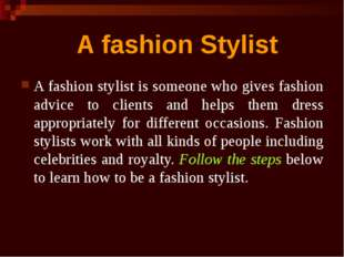 A fashion stylist is someone who gives fashion advice to clients and helps th