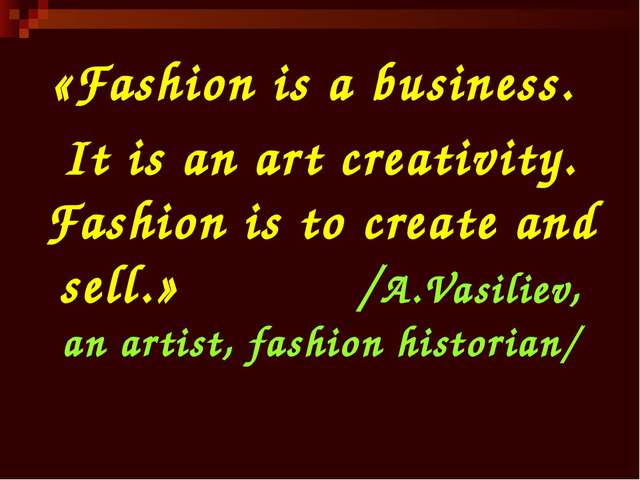 «Fashion is a business. It is an art creativity. Fashion is to create and sel...