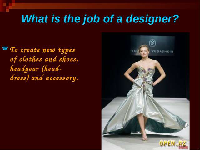 What is the job of a designer? To create new types of clothes and shoes, head...