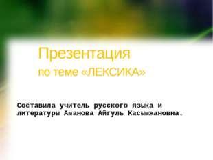 Презентация по теме «ЛЕКСИКА» Составила учитель русского языка и литерату