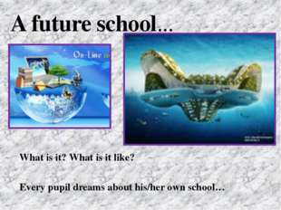 What is it? What is it like? Every pupil dreams about his/her own school… A f
