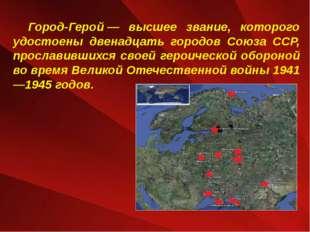 Город-Герой— высшее звание, которого удостоены двенадцать городов Союза ССР,