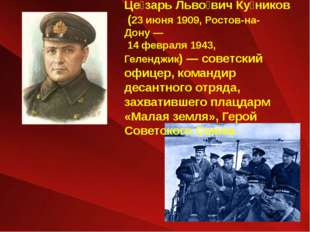 Це́зарь Льво́вич Ку́ников (23 июня 1909, Ростов-на-Дону— 14 февраля 1943, Ге