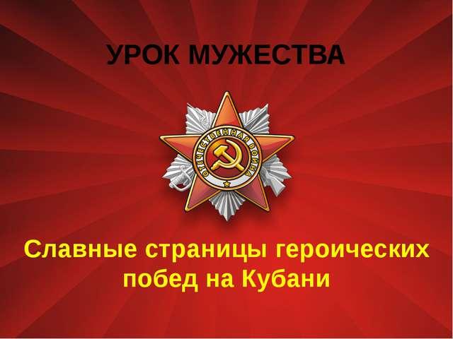 УРОК МУЖЕСТВА Славные страницы героических побед на Кубани