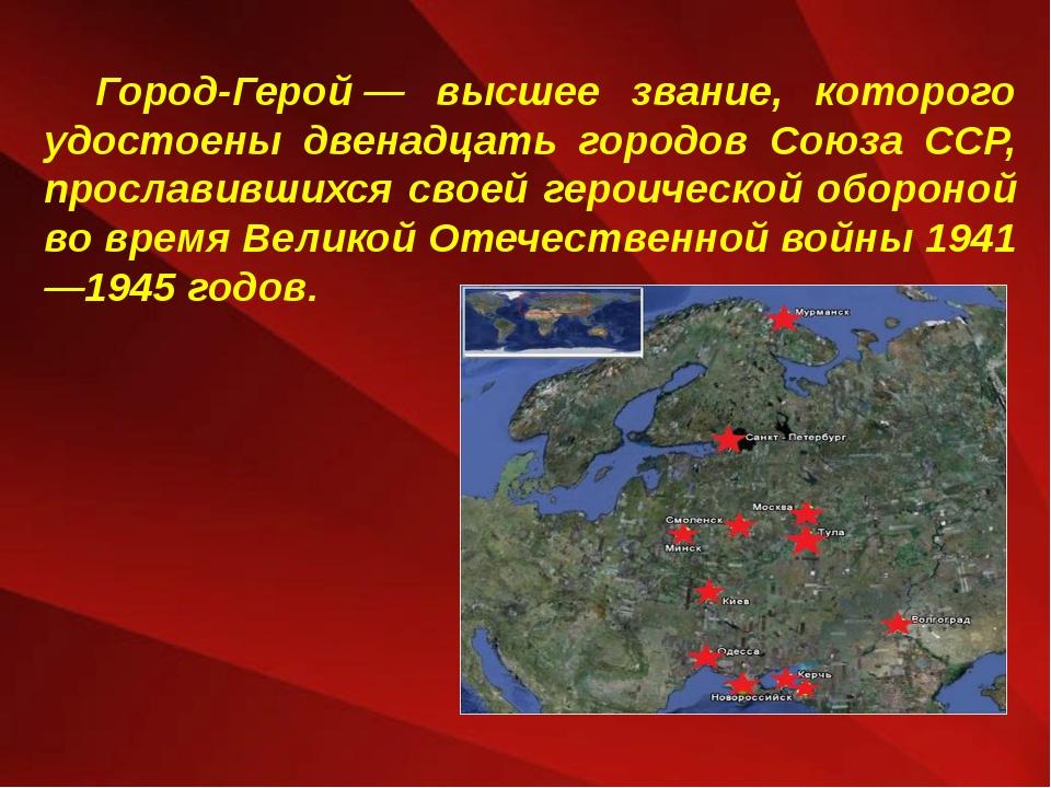 Город-Герой— высшее звание, которого удостоены двенадцать городов Союза ССР,...