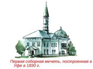 Первая соборная мечеть, построенная в Уфе в 1830 г.
