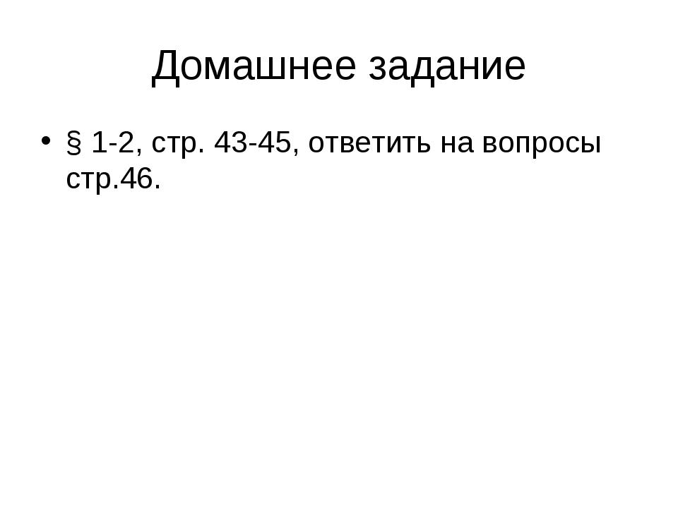 Домашнее задание § 1-2, стр. 43-45, ответить на вопросы стр.46.