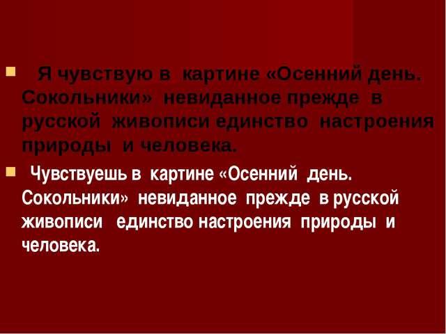 Я чувствую в картине «Осенний день. Сокольники» невиданное прежде в русской...