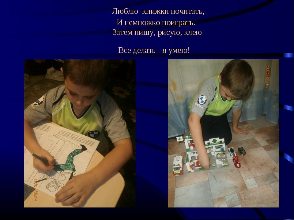Люблю книжки почитать, И немножко поиграть. Затем пишу, рисую, клею Все дел...