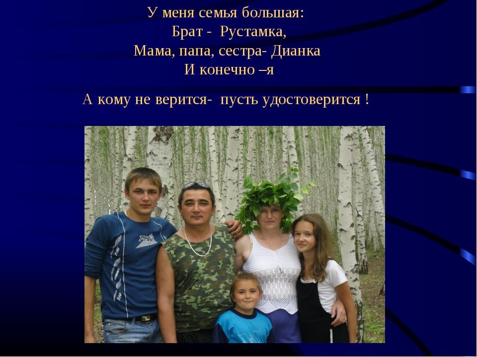 У меня семья большая: Брат - Рустамка, Мама, папа, сестра- Дианка И конечно...
