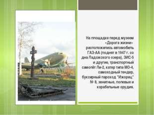 На площадке перед музеем «Дорога жизни» расположились автомобиль ГАЗ-АА (под
