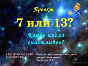 7 или 13? Какое число счастливее? РАБОТУ ВЫПОЛНИЛИ: Бородуля Юля ученица 7 «а