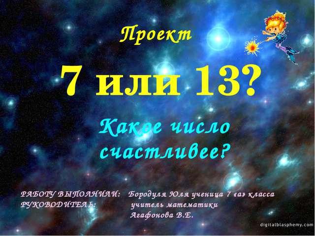 7 или 13? Какое число счастливее? РАБОТУ ВЫПОЛНИЛИ: Бородуля Юля ученица 7 «а...