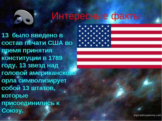 Интересные факты 13 было введено в состав печати США во время принятия консти...