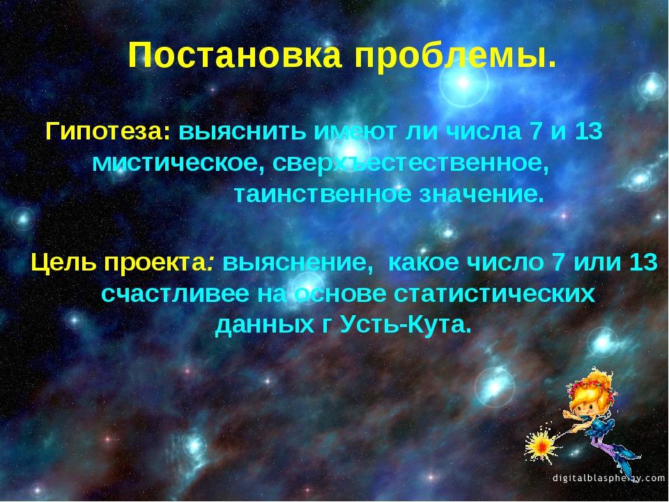Постановка проблемы. Гипотеза: выяснить имеют ли числа 7 и 13 мистическое, св...