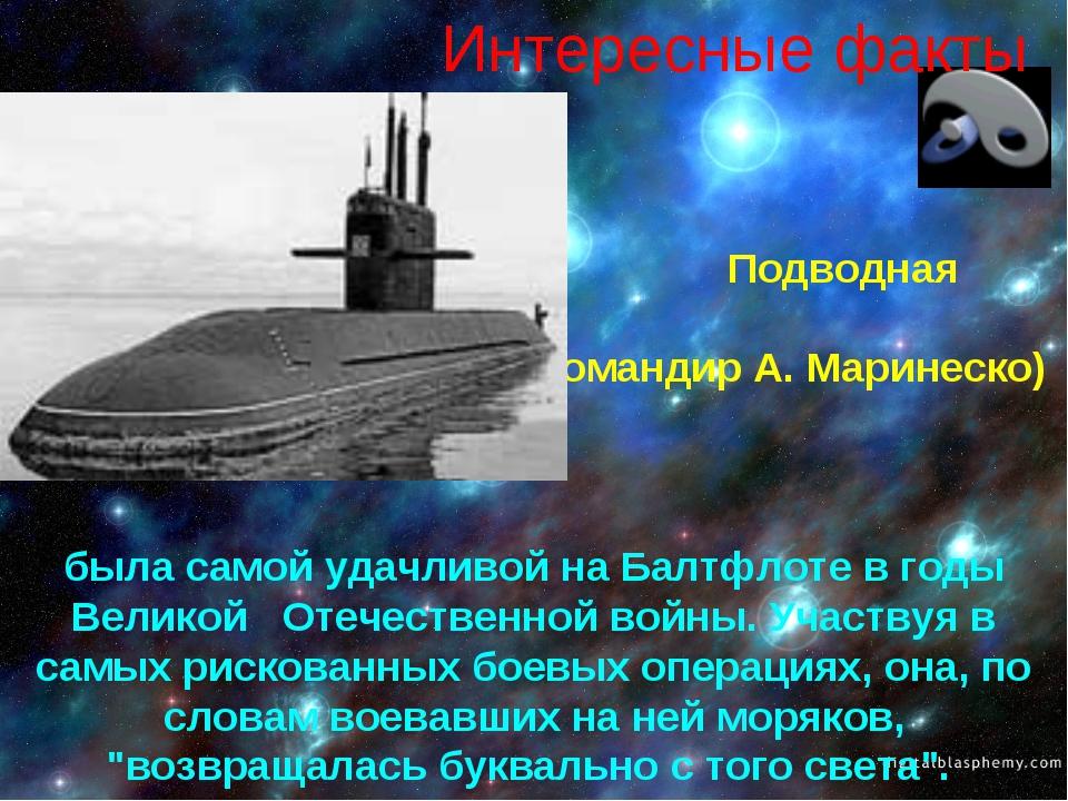 Интересные факты Подводная лодка С-13 (командир А. Маринеско) была самой удач...