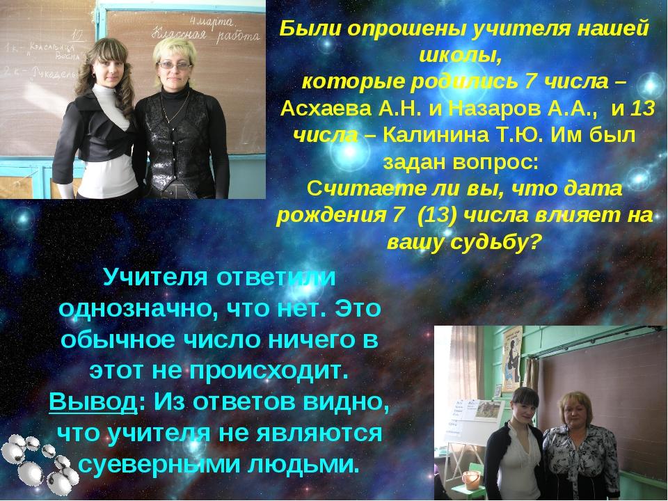 Были опрошены учителя нашей школы, которые родились 7 числа – Асхаева А.Н. и...