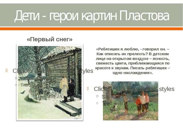 Дети - герои картин Пластова «Первый снег» «Ребятишек я люблю, - говорил он....