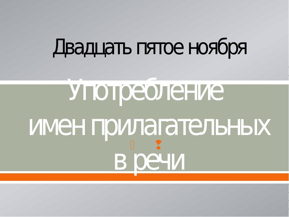 Употребление имен прилагательных в речи Двадцать пятое ноября  