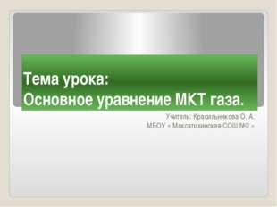 Тема урока: Основное уравнение МКТ газа. Учитель: Красильникова О. А. МБОУ «