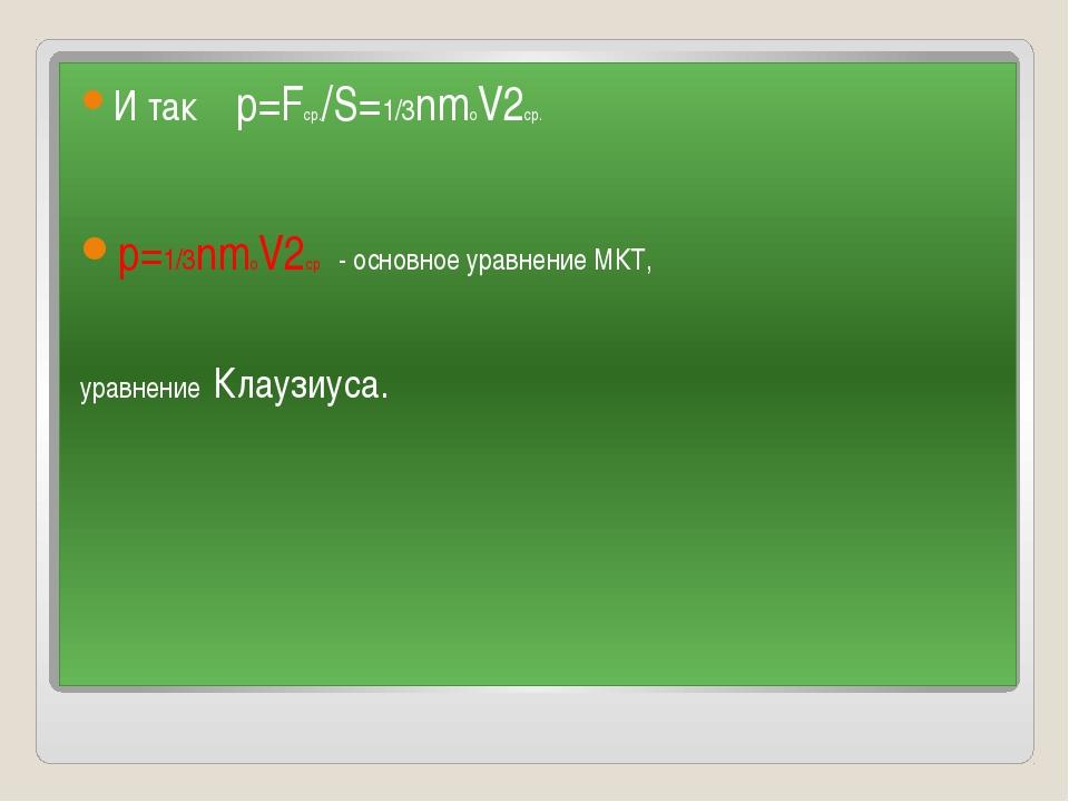 И так p=Fср./S=1/3nmoV2ср. p=1/3nmoV2ср - основное уравнение МКТ, уравнение К...