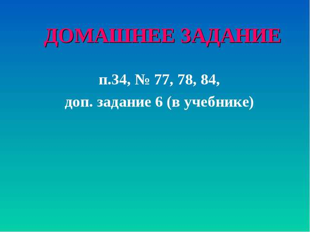 ДОМАШНЕЕ ЗАДАНИЕ п.34, № 77, 78, 84, доп. задание 6 (в учебнике)