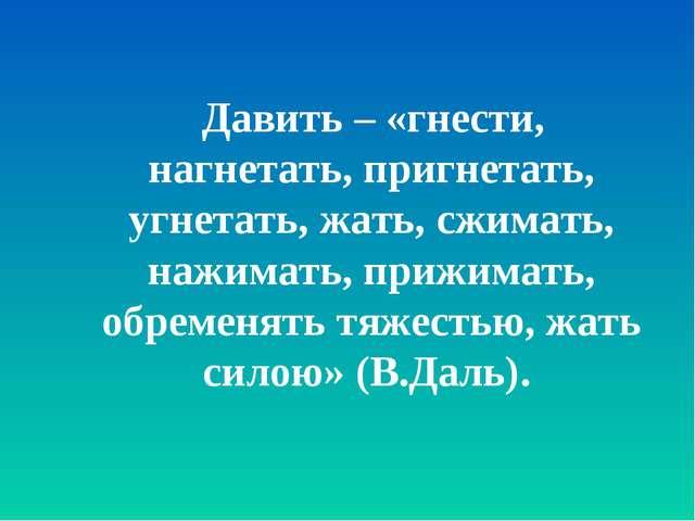 Давить – «гнести, нагнетать, пригнетать, угнетать, жать, сжимать, нажимать,...