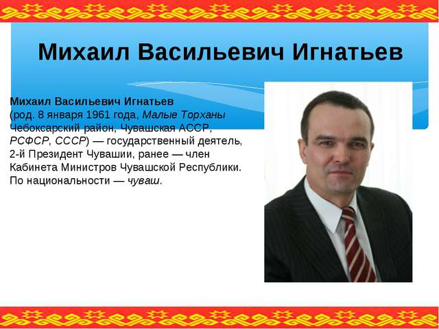 Михаил Васильевич Игнатьев (род. 8 января 1961 года, Малые Торханы Чебоксарск...