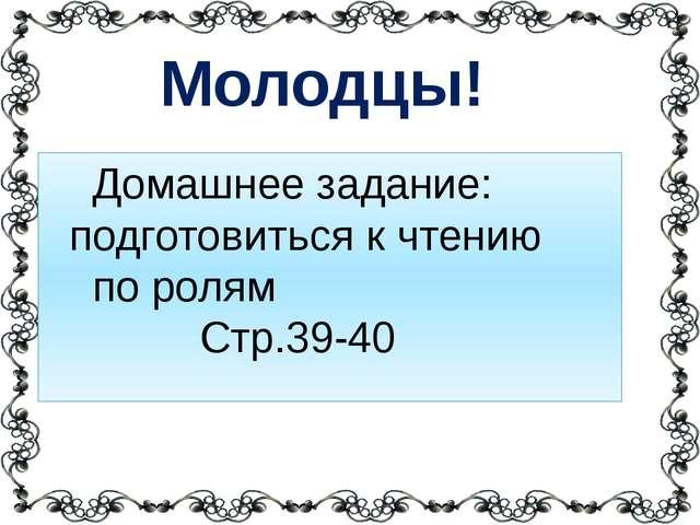 Домашнее задание: подготовиться к чтению по ролям Стр.39-40 Молодцы!