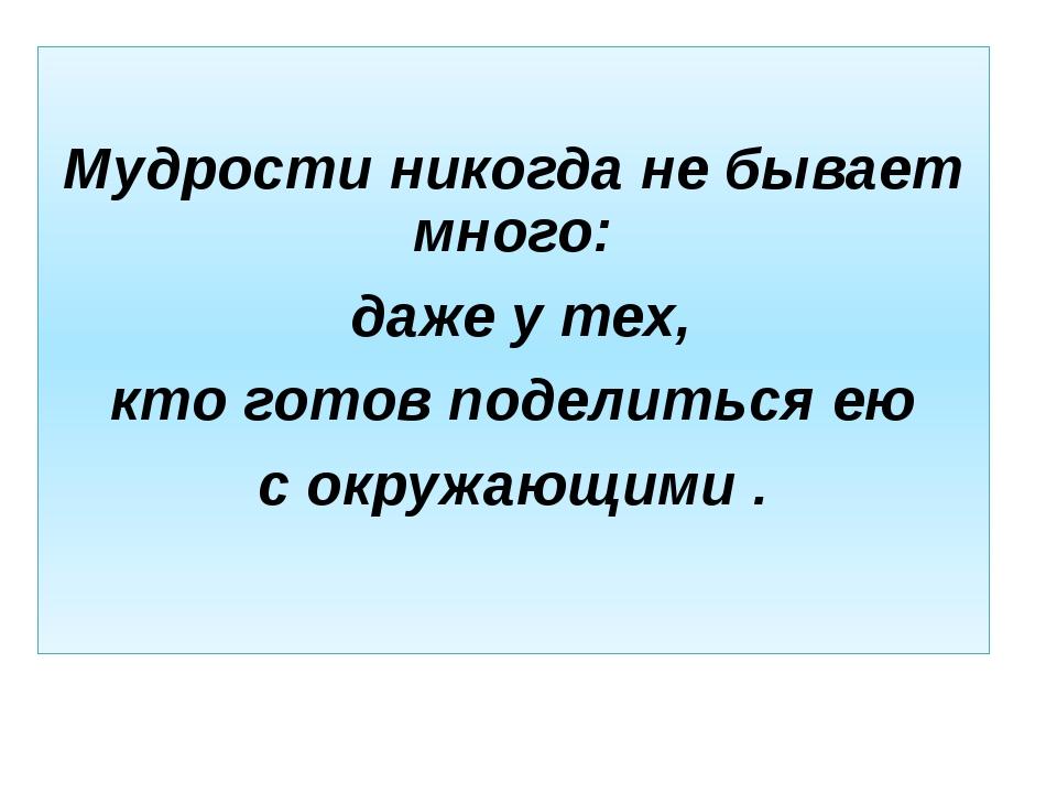 Мудрости никогда не бывает много: даже у тех, кто готов поделиться ею с окру...