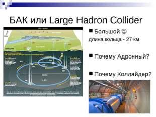 БАК или Large Hadron Collider Большой  длина кольца - 27 км Почему Адронный?
