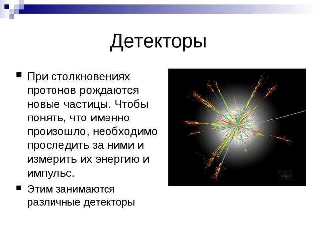 Детекторы При столкновениях протонов рождаются новые частицы. Чтобы понять, ч...