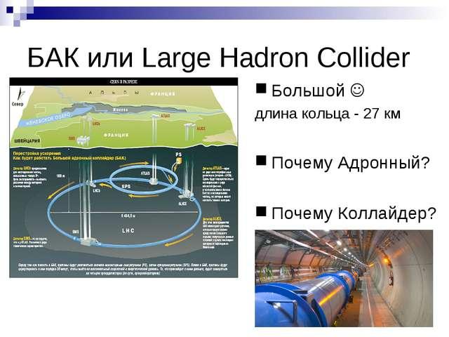 БАК или Large Hadron Collider Большой  длина кольца - 27 км Почему Адронный?...