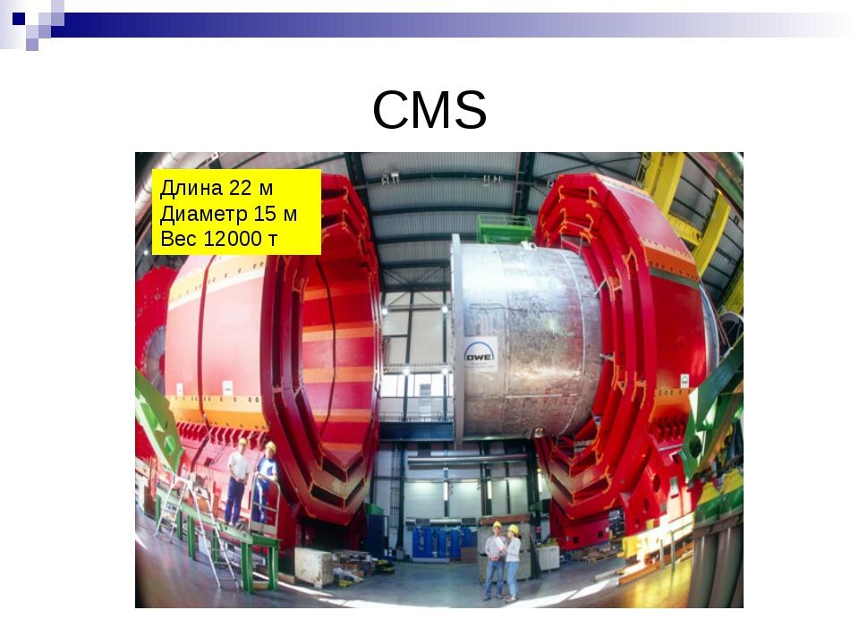 CMS Длина 22 м Диаметр 15 м Вес 12000 т