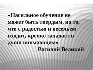 «Насильное обучение не может быть твердым, но то, что с радостью и весельем в