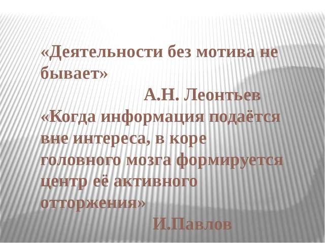 «Деятельности без мотива не бывает» А.Н. Леонтьев «Когда информация подаётся...