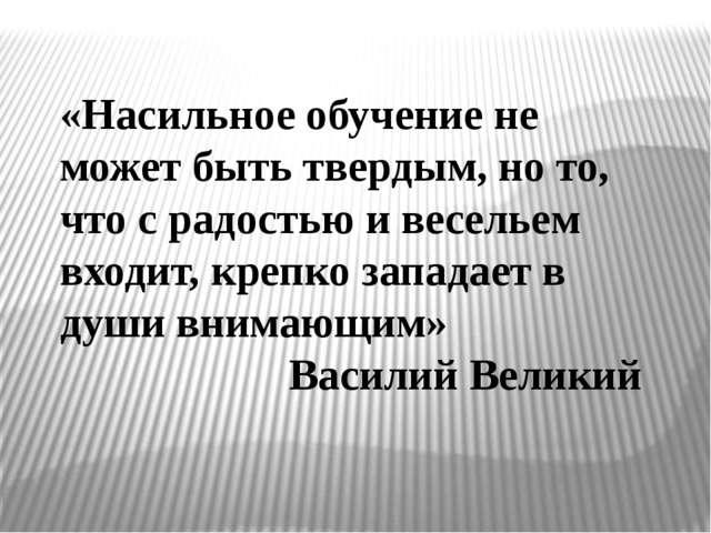 «Насильное обучение не может быть твердым, но то, что с радостью и весельем в...