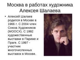 Москва в работах художника Алексея Шалаева Алексей Шалаев родился в Москве в