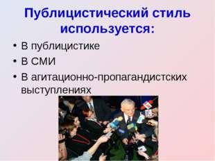 Публицистический стиль используется: В публицистике В СМИ В агитационно-пропа
