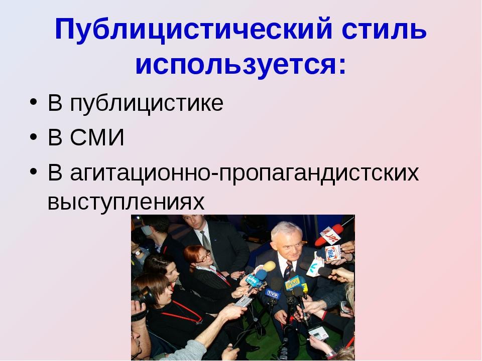Публицистический стиль используется: В публицистике В СМИ В агитационно-пропа...