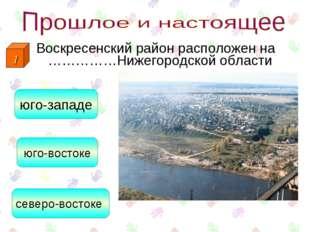 Воскресенский район расположен на ……………Нижегородской области северо-востоке ю