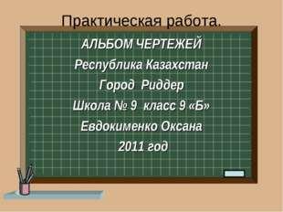 Практическая работа. АЛЬБОМ ЧЕРТЕЖЕЙ Республика Казахстан Город Риддер Школа