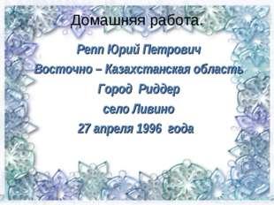 Домашняя работа. Репп Юрий Петрович Восточно – Казахстанская область Город Ри