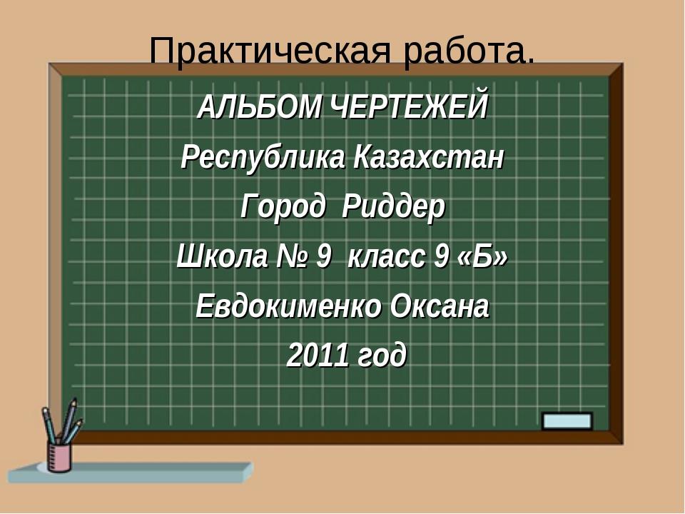 Практическая работа. АЛЬБОМ ЧЕРТЕЖЕЙ Республика Казахстан Город Риддер Школа...