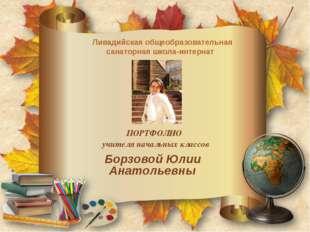 Борзовой Юлии Анатольевны ПОРТФОЛИО учителя начальных классов Ливадийская общ