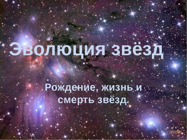 Эволюция звёзд Рождение, жизнь и смерть звёзд.