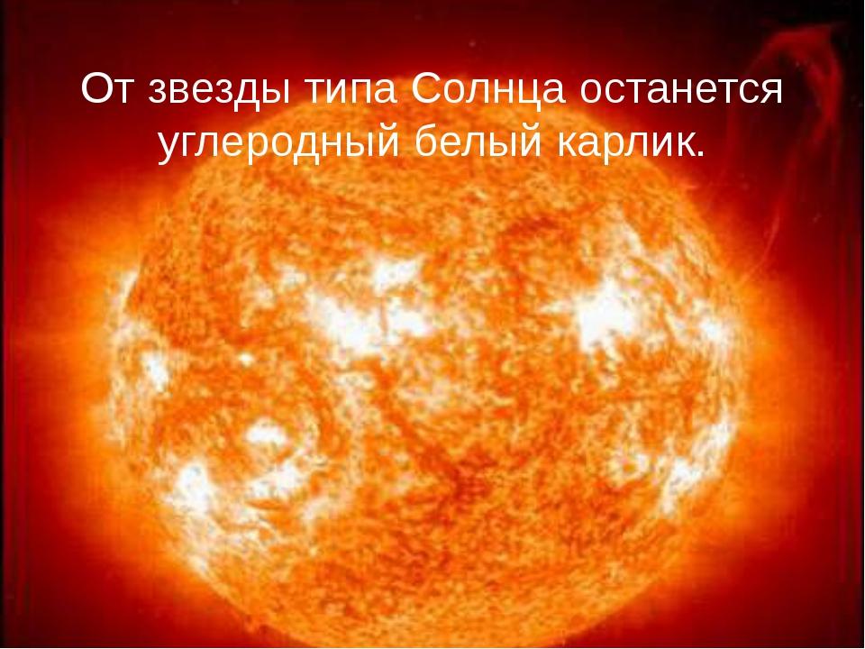 От звезды типа Солнца останется углеродный белый карлик.