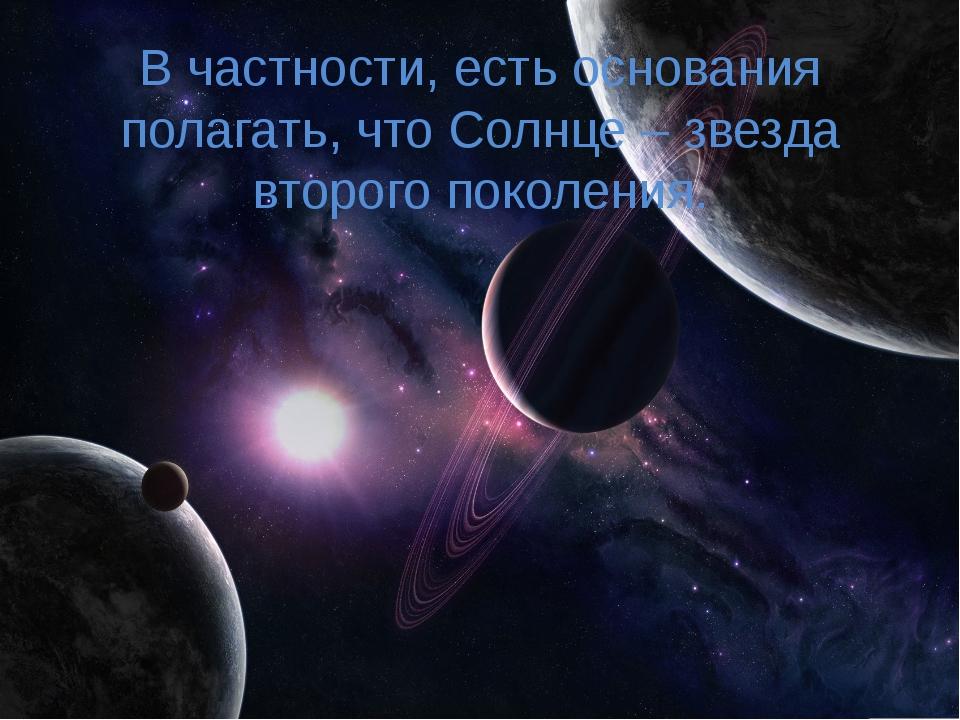 В частности, есть основания полагать, что Солнце – звезда второго поколения.